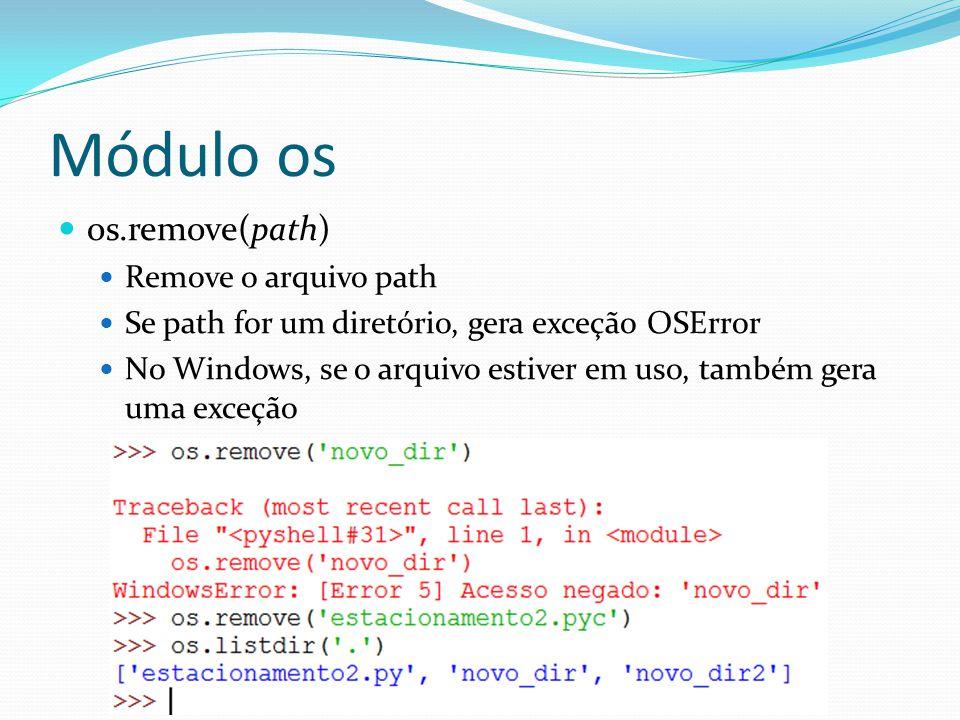 os.remove(path) Remove o arquivo path Se path for um diretório, gera exceção OSError No Windows, se o arquivo estiver em uso, também gera uma exceção
