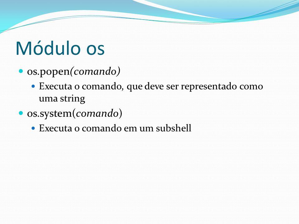 Módulo os os.popen(comando) Executa o comando, que deve ser representado como uma string os.system(comando) Executa o comando em um subshell
