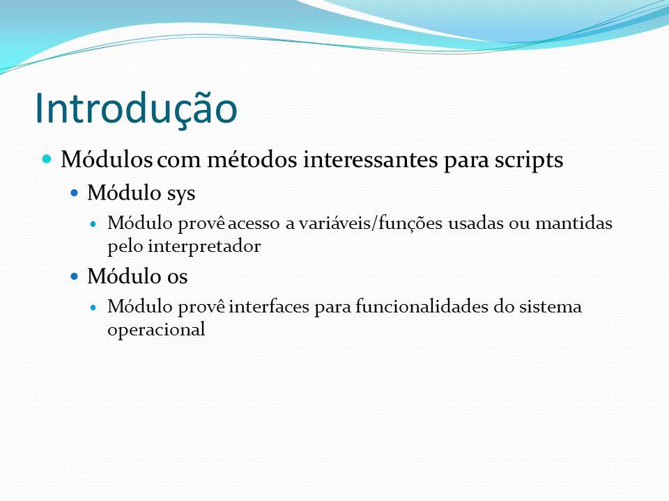 Introdução Módulos com métodos interessantes para scripts Módulo sys Módulo provê acesso a variáveis/funções usadas ou mantidas pelo interpretador Módulo os Módulo provê interfaces para funcionalidades do sistema operacional