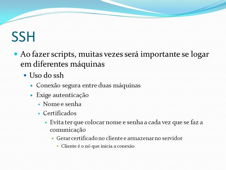 SSH Ao fazer scripts, muitas vezes será importante se logar em diferentes máquinas Uso do ssh Conexão segura entre duas máquinas Exige autenticação No
