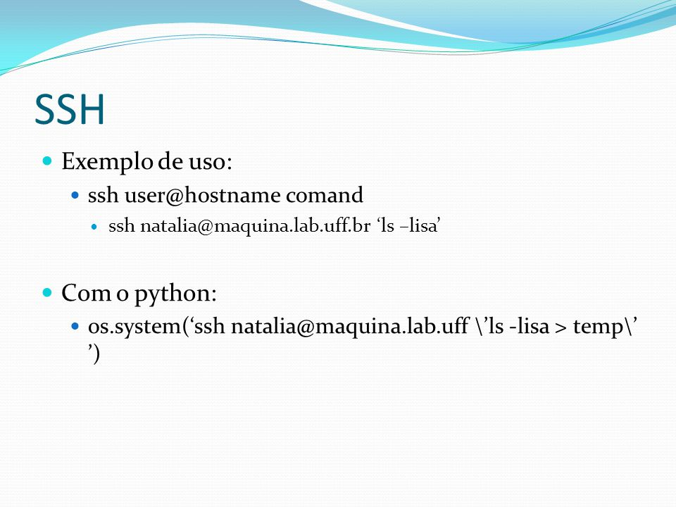 SSH Exemplo de uso: ssh user@hostname comand ssh natalia@maquina.lab.uff.br ls –lisa Com o python: os.system(ssh natalia@maquina.lab.uff \ls -lisa > t