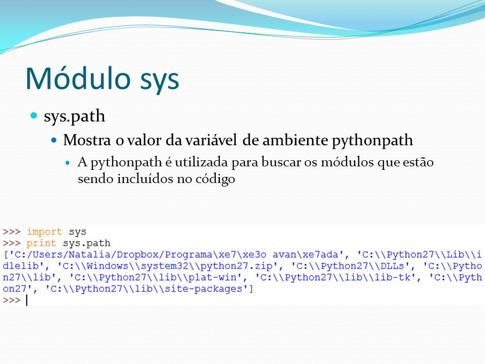 Módulo sys sys.path Mostra o valor da variável de ambiente pythonpath A pythonpath é utilizada para buscar os módulos que estão sendo incluídos no cód