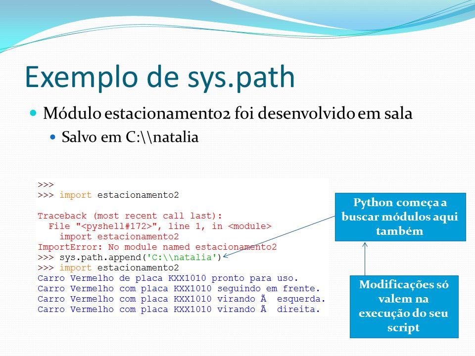 Exemplo de sys.path Módulo estacionamento2 foi desenvolvido em sala Salvo em C:\\natalia Python começa a buscar módulos aqui também Modificações só valem na execução do seu script