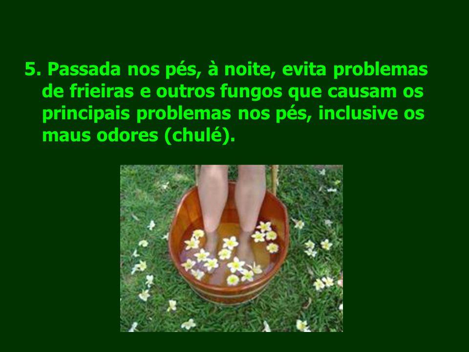 5. Passada nos pés, à noite, evita problemas de frieiras e outros fungos que causam os principais problemas nos pés, inclusive os maus odores (chulé).