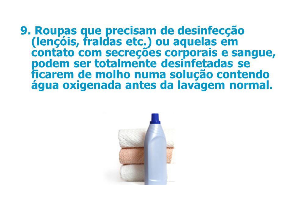 9. Roupas que precisam de desinfecção (lençóis, fraldas etc.) ou aquelas em contato com secreções corporais e sangue, podem ser totalmente desinfetada