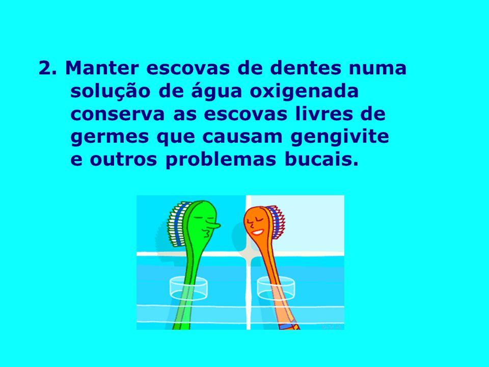 2. Manter escovas de dentes numa solução de água oxigenada conserva as escovas livres de germes que causam gengivite e outros problemas bucais.