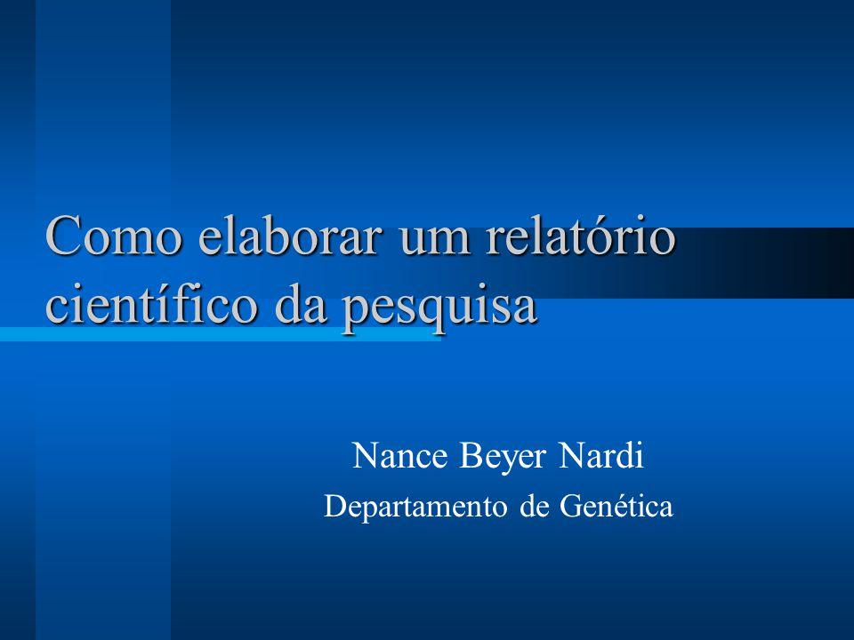 Como elaborar um relatório científico da pesquisa Nance Beyer Nardi Departamento de Genética