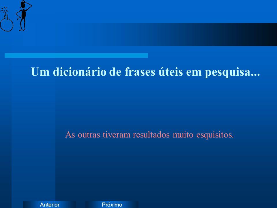 PróximoAnterior Um dicionário de frases úteis em pesquisa... As outras tiveram resultados muito esquisitos.