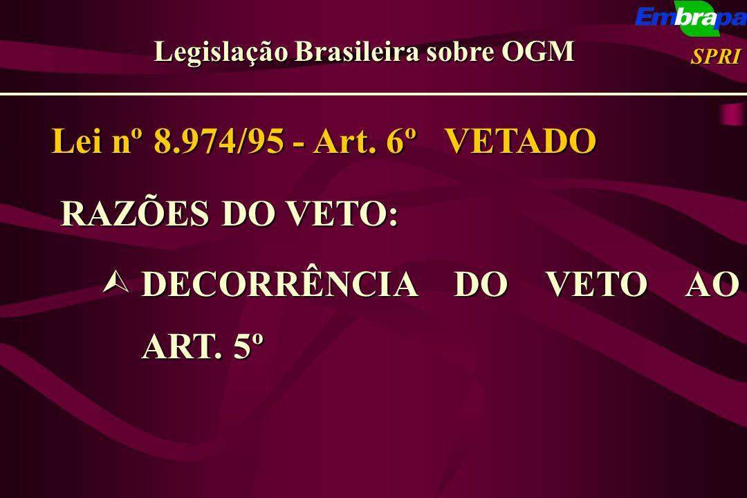Lei nº 8.974/95 - Art. 6º VETADO RAZÕES DO VETO: RAZÕES DO VETO: ÙDECORRÊNCIA DO VETO AO ART. 5º Legislação Brasileira sobre OGM SPRI