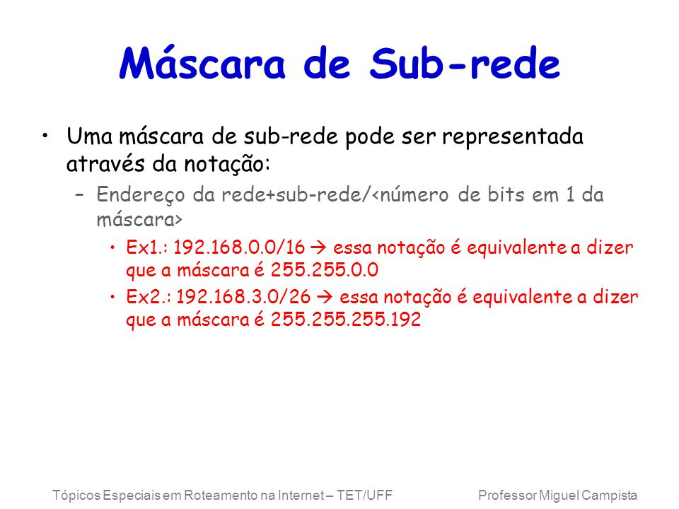 Tópicos Especiais em Roteamento na Internet – TET/UFF Professor Miguel Campista Máscara de Sub-rede Uma máscara de sub-rede pode ser representada através da notação: –Endereço da rede+sub-rede/ Ex1.: 192.168.0.0/16 essa notação é equivalente a dizer que a máscara é 255.255.0.0 Ex2.: 192.168.3.0/26 essa notação é equivalente a dizer que a máscara é 255.255.255.192