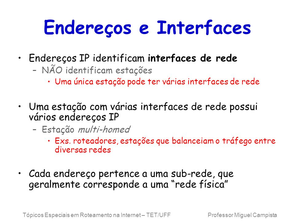 Tópicos Especiais em Roteamento na Internet – TET/UFF Professor Miguel Campista Endereços e Interfaces Endereços IP identificam interfaces de rede –NÃ
