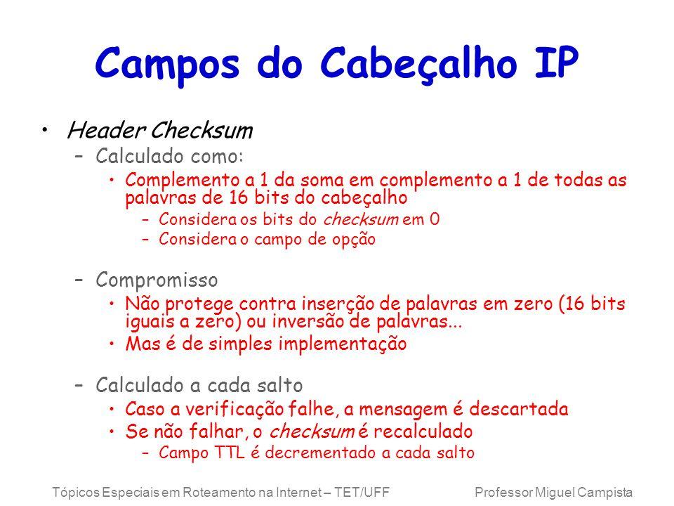Tópicos Especiais em Roteamento na Internet – TET/UFF Professor Miguel Campista Campos do Cabeçalho IP Header Checksum –Calculado como: Complemento a 1 da soma em complemento a 1 de todas as palavras de 16 bits do cabeçalho –Considera os bits do checksum em 0 –Considera o campo de opção –Compromisso Não protege contra inserção de palavras em zero (16 bits iguais a zero) ou inversão de palavras...
