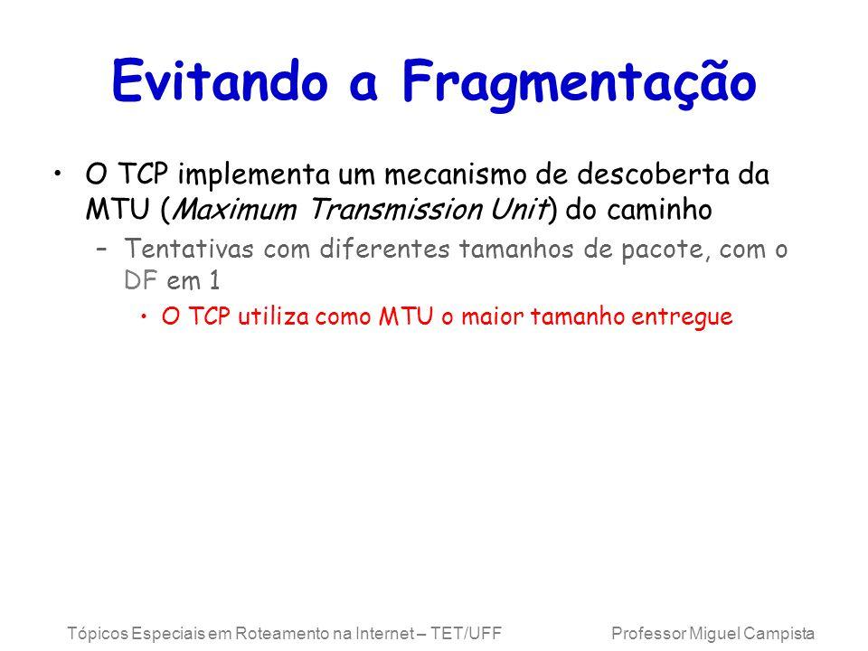 Tópicos Especiais em Roteamento na Internet – TET/UFF Professor Miguel Campista Evitando a Fragmentação O TCP implementa um mecanismo de descoberta da MTU (Maximum Transmission Unit) do caminho –Tentativas com diferentes tamanhos de pacote, com o DF em 1 O TCP utiliza como MTU o maior tamanho entregue