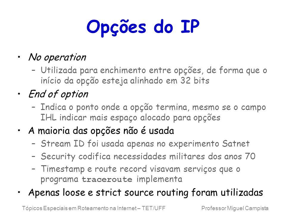 Tópicos Especiais em Roteamento na Internet – TET/UFF Professor Miguel Campista Opções do IP No operation –Utilizada para enchimento entre opções, de forma que o início da opção esteja alinhado em 32 bits End of option –Indica o ponto onde a opção termina, mesmo se o campo IHL indicar mais espaço alocado para opções A maioria das opções não é usada –Stream ID foi usada apenas no experimento Satnet –Security codifica necessidades militares dos anos 70 –Timestamp e route record visavam serviços que o programa traceroute implementa Apenas loose e strict source routing foram utilizadas