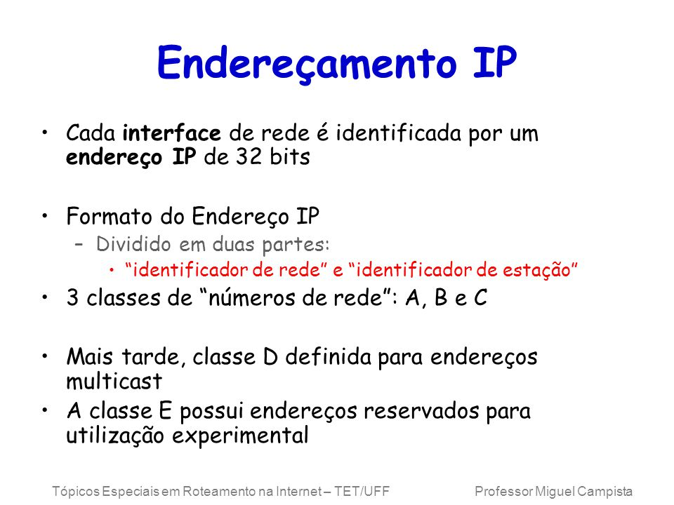 Tópicos Especiais em Roteamento na Internet – TET/UFF Professor Miguel Campista Endereçamento IP Cada interface de rede é identificada por um endereço IP de 32 bits Formato do Endereço IP –Dividido em duas partes: identificador de rede e identificador de estação 3 classes de números de rede: A, B e C Mais tarde, classe D definida para endereços multicast A classe E possui endereços reservados para utilização experimental