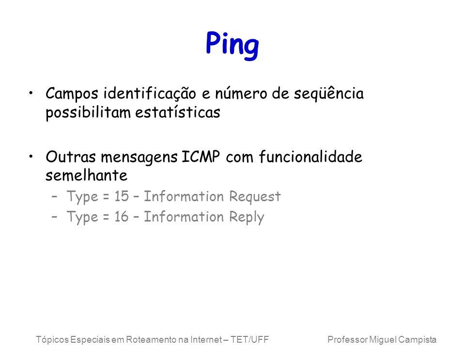 Tópicos Especiais em Roteamento na Internet – TET/UFF Professor Miguel Campista Ping Campos identificação e número de seqüência possibilitam estatísticas Outras mensagens ICMP com funcionalidade semelhante –Type = 15 – Information Request –Type = 16 – Information Reply