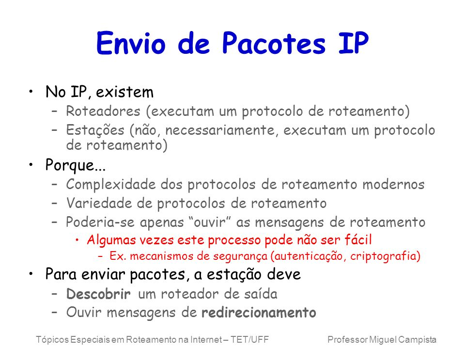 Tópicos Especiais em Roteamento na Internet – TET/UFF Professor Miguel Campista Envio de Pacotes IP No IP, existem –Roteadores (executam um protocolo