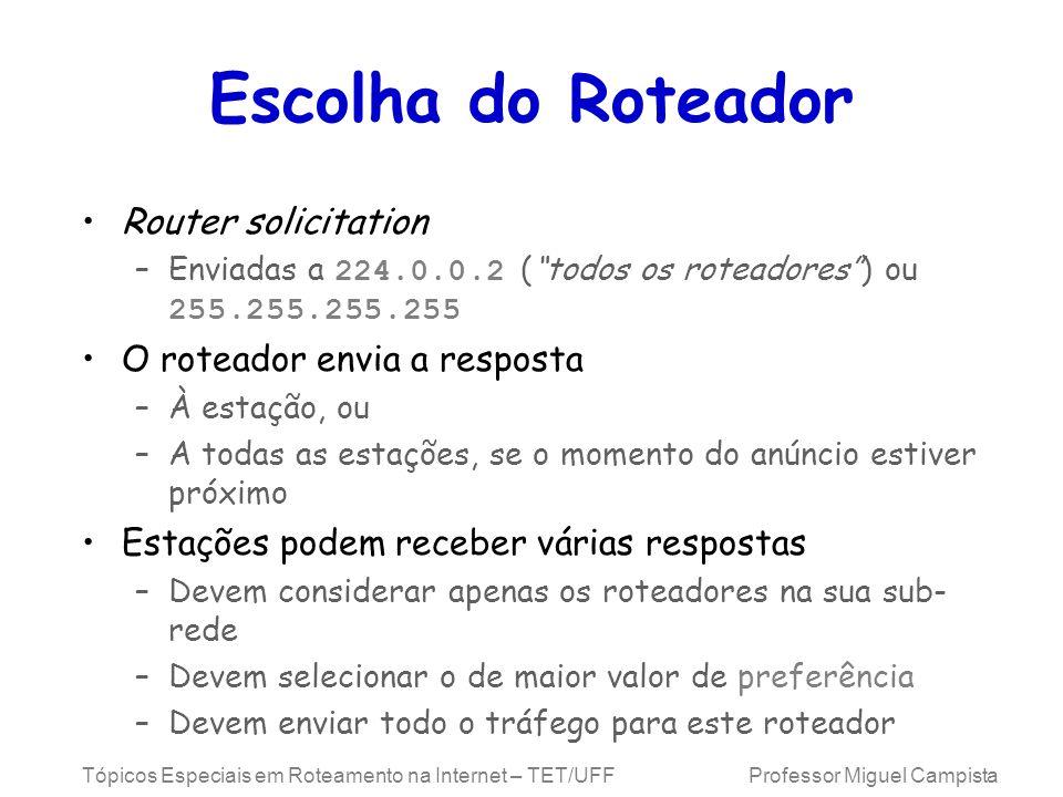 Tópicos Especiais em Roteamento na Internet – TET/UFF Professor Miguel Campista Escolha do Roteador Router solicitation –Enviadas a 224.0.0.2 (todos o