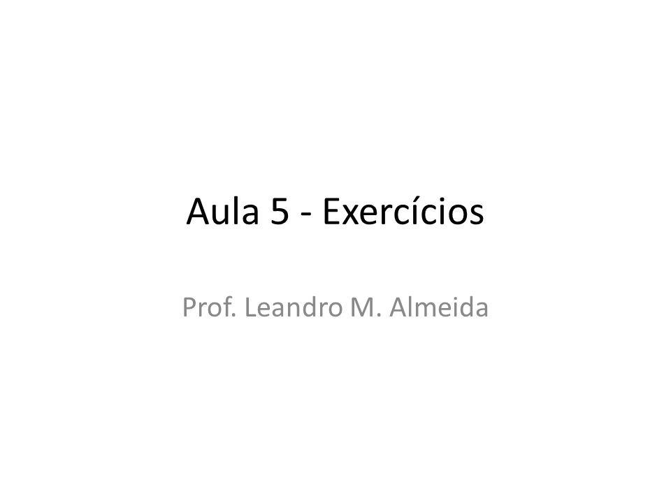 Aula 5 - Exercícios Prof. Leandro M. Almeida