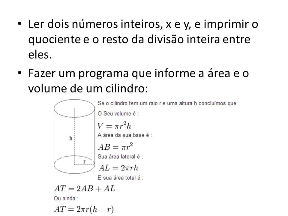 Ler dois números inteiros, x e y, e imprimir o quociente e o resto da divisão inteira entre eles. Fazer um programa que informe a área e o volume de u