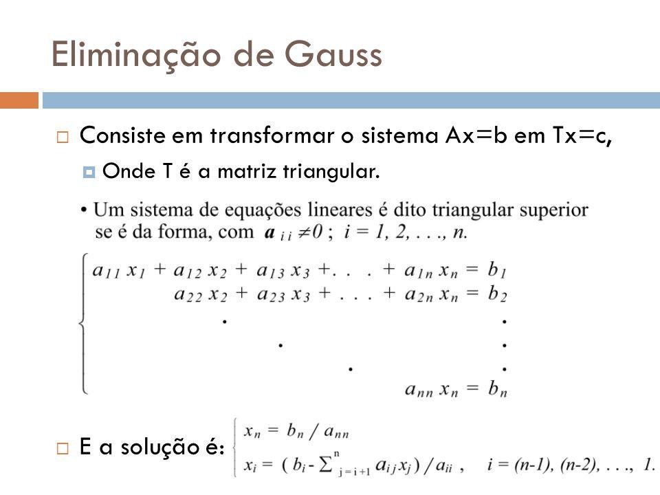 Eliminação de Gauss Consiste em transformar o sistema Ax=b em Tx=c, Onde T é a matriz triangular. E a solução é: