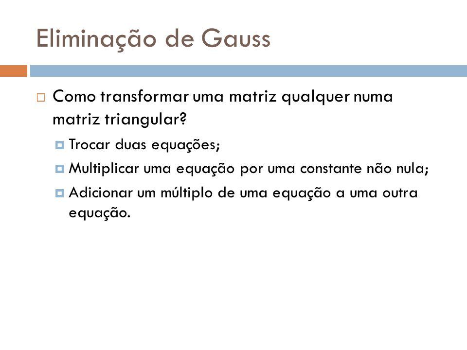 Eliminação de Gauss Como transformar uma matriz qualquer numa matriz triangular? Trocar duas equações; Multiplicar uma equação por uma constante não n