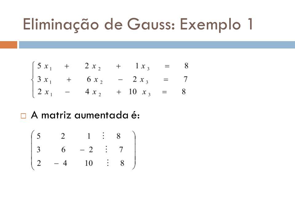 Eliminação de Gauss: Exemplo 1 A matriz aumentada é: