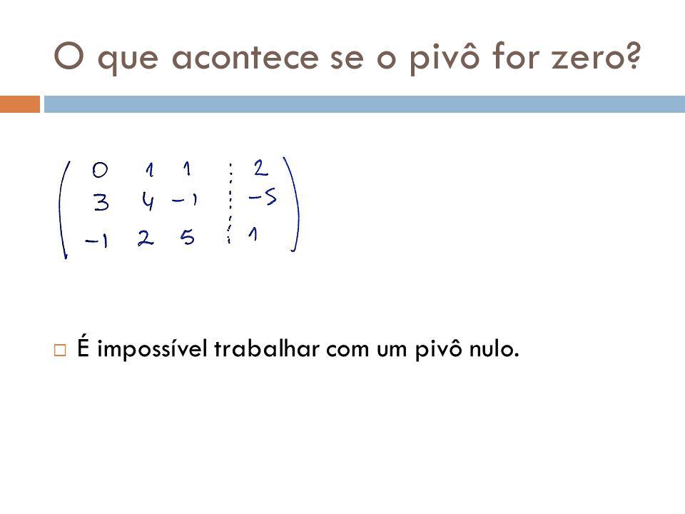 O que acontece se o pivô for zero? É impossível trabalhar com um pivô nulo.