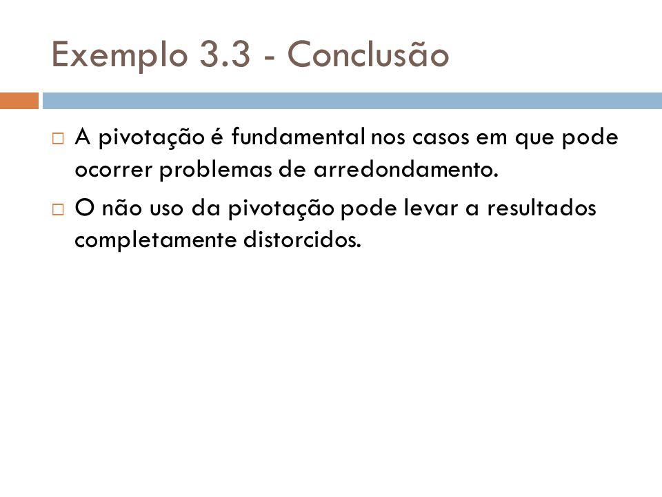 Exemplo 3.3 - Conclusão A pivotação é fundamental nos casos em que pode ocorrer problemas de arredondamento. O não uso da pivotação pode levar a resul