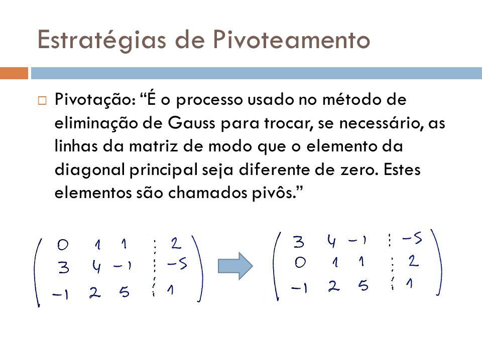 Estratégias de Pivoteamento Pivotação: É o processo usado no método de eliminação de Gauss para trocar, se necessário, as linhas da matriz de modo que