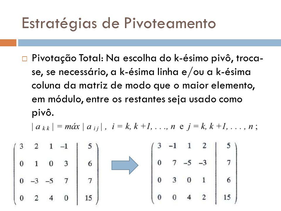 Estratégias de Pivoteamento Pivotação Total: Na escolha do k-ésimo pivô, troca- se, se necessário, a k-ésima linha e/ou a k-ésima coluna da matriz de