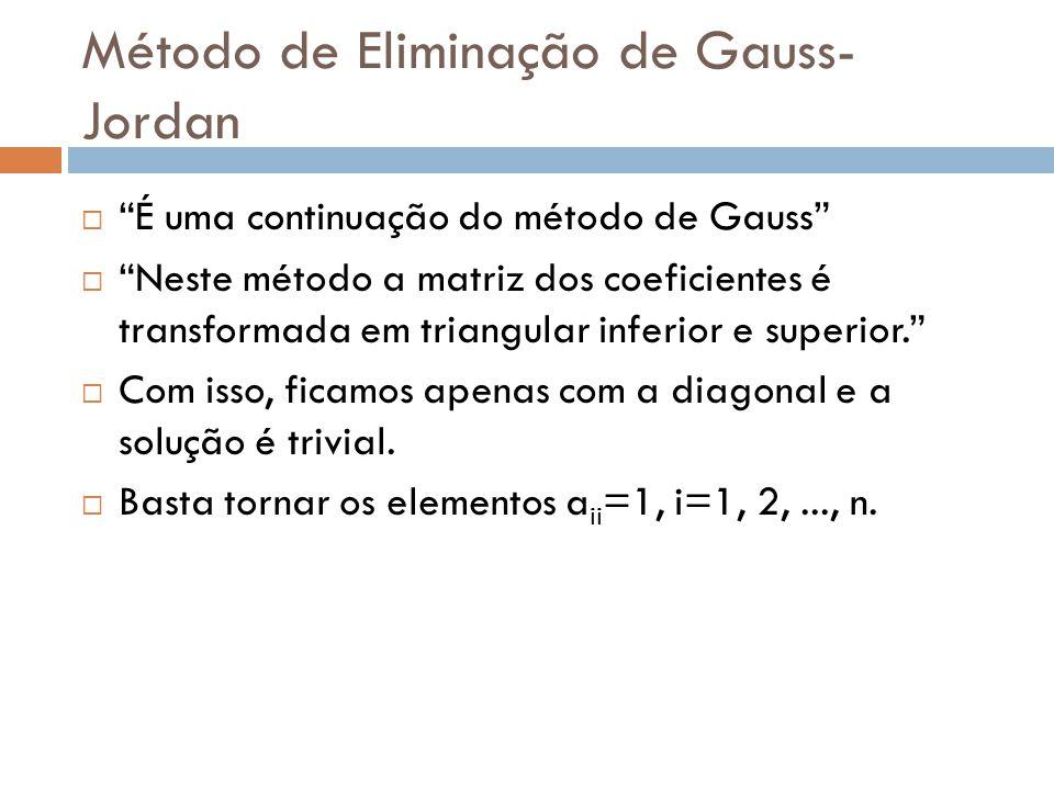 Método de Eliminação de Gauss- Jordan É uma continuação do método de Gauss Neste método a matriz dos coeficientes é transformada em triangular inferio