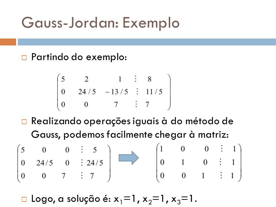 Gauss-Jordan: Exemplo Partindo do exemplo: Realizando operações iguais à do método de Gauss, podemos facilmente chegar à matriz: Logo, a solução é: x