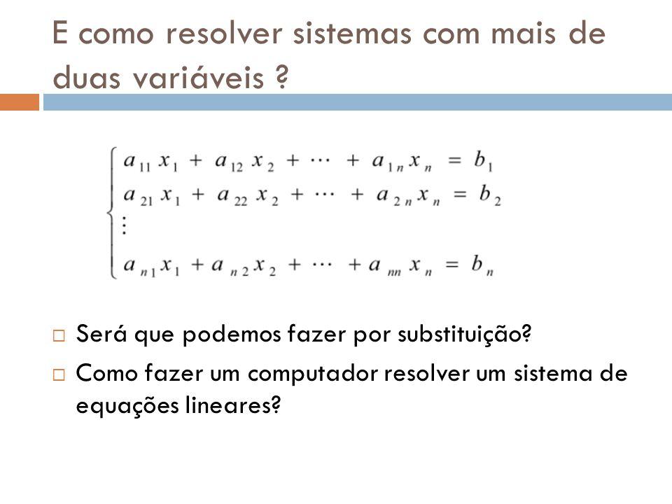 E como resolver sistemas com mais de duas variáveis ? Será que podemos fazer por substituição? Como fazer um computador resolver um sistema de equaçõe