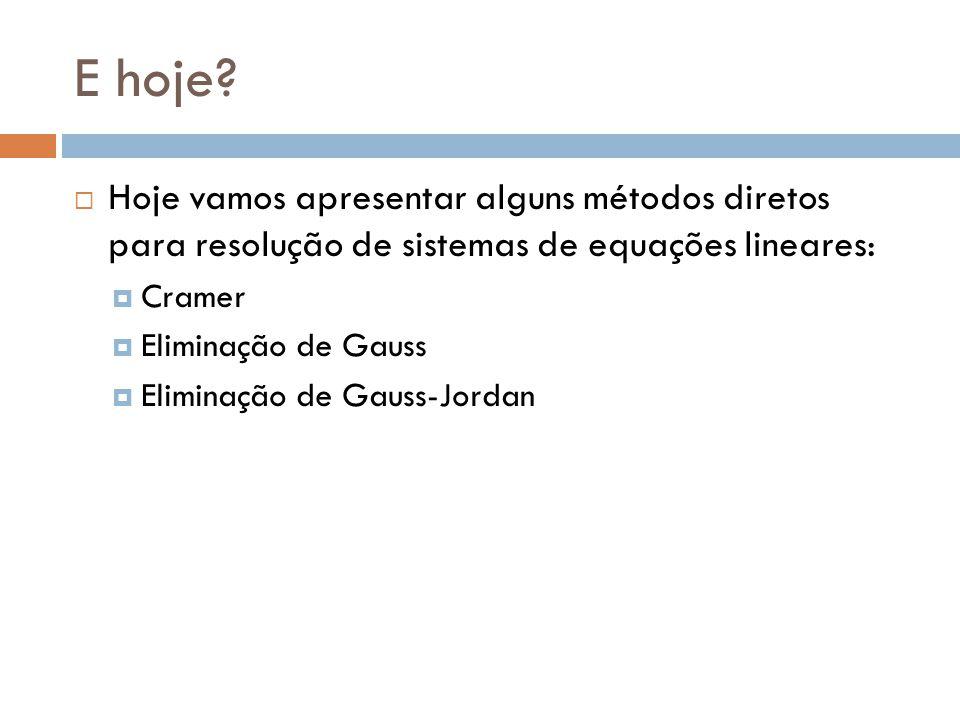 E hoje? Hoje vamos apresentar alguns métodos diretos para resolução de sistemas de equações lineares: Cramer Eliminação de Gauss Eliminação de Gauss-J