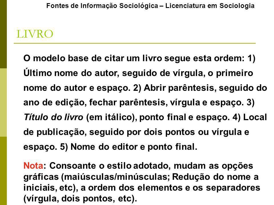 Fontes de Informação Sociológica – Licenciatura em Sociologia LIVRO O modelo base de citar um livro segue esta ordem: 1) Último nome do autor, seguido de vírgula, o primeiro nome do autor e espaço.