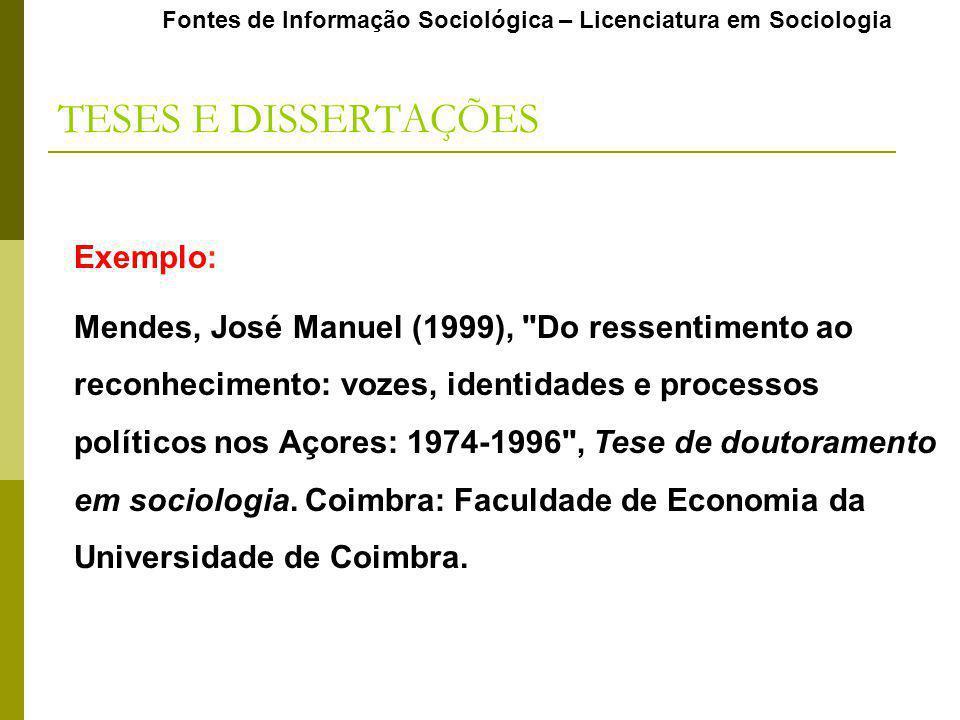 Fontes de Informação Sociológica – Licenciatura em Sociologia TESES E DISSERTAÇÕES Exemplo: Mendes, José Manuel (1999),