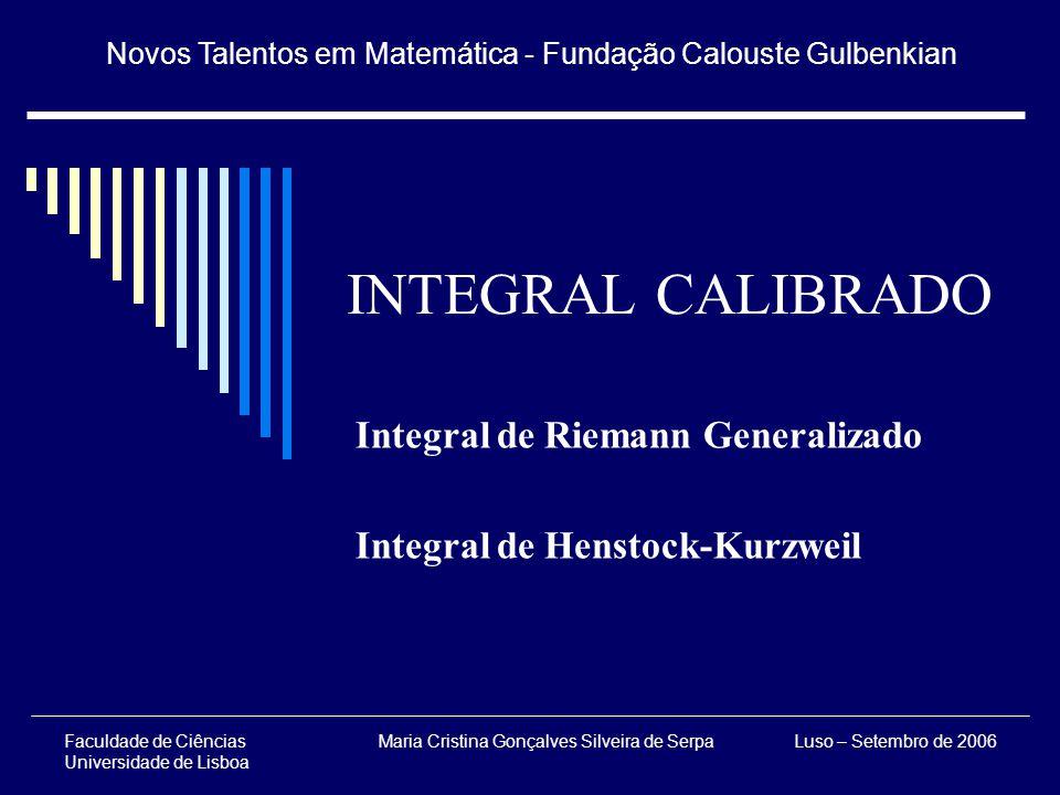 Novos Talentos em Matemática - Fundação Calouste Gulbenkian Luso – Setembro de 2006Faculdade de Ciências Universidade de Lisboa Maria Cristina Gonçalves Silveira de Serpa INTEGRAL CALIBRADO Integral de Riemann Generalizado Integral de Henstock-Kurzweil