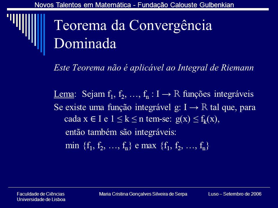 Faculdade de Ciências Universidade de Lisboa Maria Cristina Gonçalves Silveira de SerpaLuso – Setembro de 2006 Novos Talentos em Matemática - Fundação Calouste Gulbenkian Este Teorema não é aplicável ao Integral de Riemann Lema: Sejam f 1, f 2, …, f n : I R funções integráveis Se existe uma função integrável g: I R tal que, para cada x I e 1 k n tem-se: g(x) f k (x), então também são integráveis: min {f 1, f 2, …, f n } e max {f 1, f 2, …, f n } Teorema da Convergência Dominada