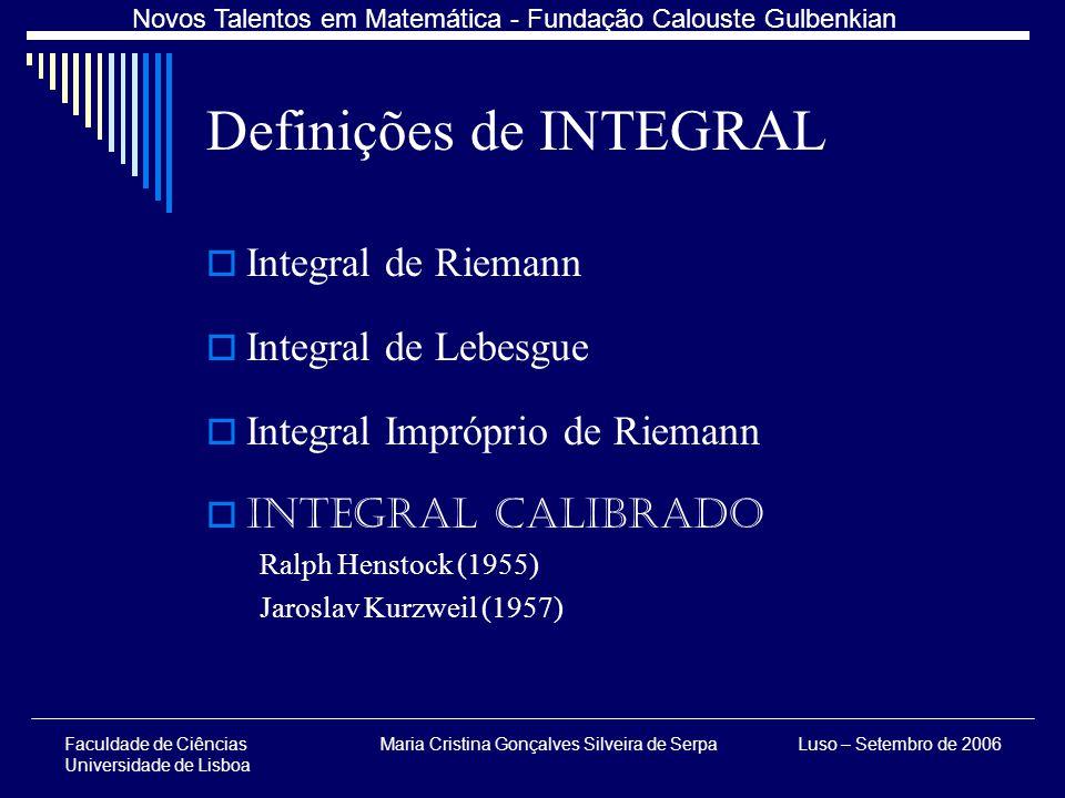 Faculdade de Ciências Universidade de Lisboa Maria Cristina Gonçalves Silveira de SerpaLuso – Setembro de 2006 Novos Talentos em Matemática - Fundação Calouste Gulbenkian Definições de INTEGRAL Integral de Riemann Integral de Lebesgue Integral Impróprio de Riemann Integral Calibrado Ralph Henstock (1955) Jaroslav Kurzweil (1957)