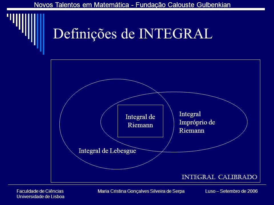 Faculdade de Ciências Universidade de Lisboa Maria Cristina Gonçalves Silveira de SerpaLuso – Setembro de 2006 Novos Talentos em Matemática - Fundação Calouste Gulbenkian Definições de INTEGRAL Integral Calibrado Integral de Riemann Integral Impróprio de Riemann Integral de Lebesgue
