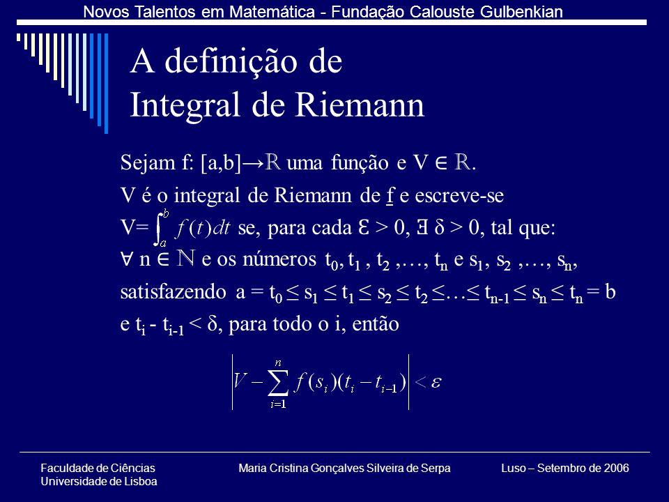 Faculdade de Ciências Universidade de Lisboa Maria Cristina Gonçalves Silveira de SerpaLuso – Setembro de 2006 Novos Talentos em Matemática - Fundação Calouste Gulbenkian A definição de Integral de Riemann Sejam f: [a,b] R uma função e V R.