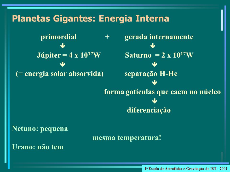 primordial + gerada internamente Júpiter = 4 x 10 17 W Saturno = 2 x 10 17 W (= energia solar absorvida) separação H-He forma gotículas que caem no núcleo diferenciação Netuno: pequena mesma temperatura.