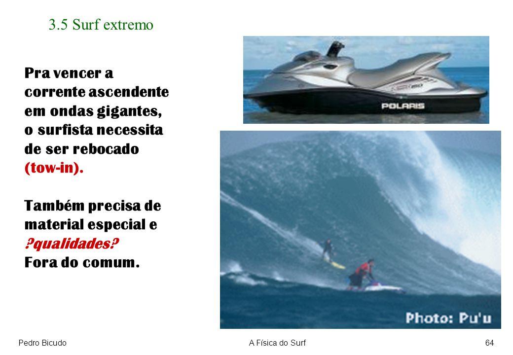 Pedro BicudoA Física do Surf64 3.5 Surf extremo Pra vencer a corrente ascendente em ondas gigantes, o surfista necessita de ser rebocado (tow-in).