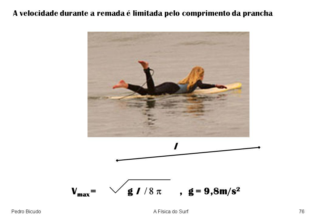 Pedro BicudoA Física do Surf76 l V max = g l, g = 9,8m/s 2 A velocidade durante a remada é limitada pelo comprimento da prancha