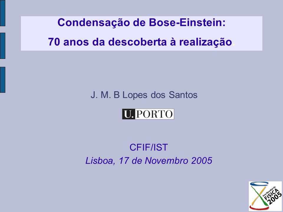 Plano Faculdade de CiênciasDepartamento de Física História Satyendranath Bose 1924 Albert Einstein 1925 Realização experimental Carl Wieman, Eric Cornell1995 O que é um condensado