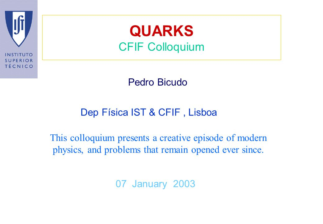 QUARKS CFIF Colloquium 07 January 2003 Pedro Bicudo This colloquium presents a creative episode of modern physics, and problems that remain opened eve
