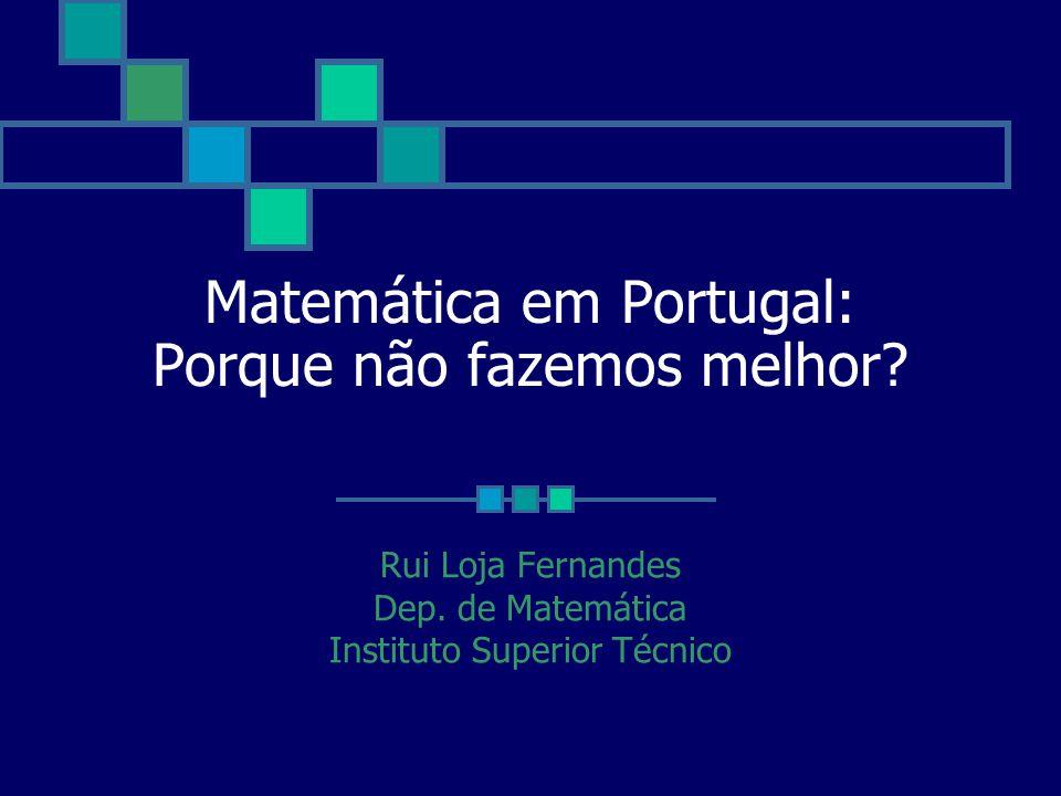 Matemática em Portugal: Porque não fazemos melhor? Rui Loja Fernandes Dep. de Matemática Instituto Superior Técnico