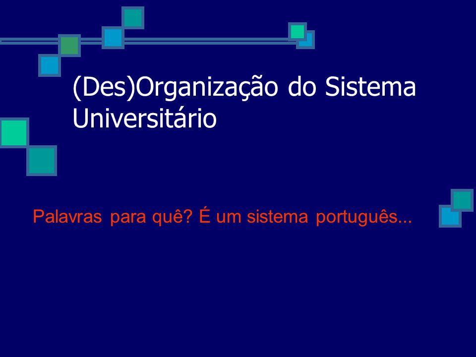 (Des)Organização do Sistema Universitário Palavras para quê? É um sistema português...