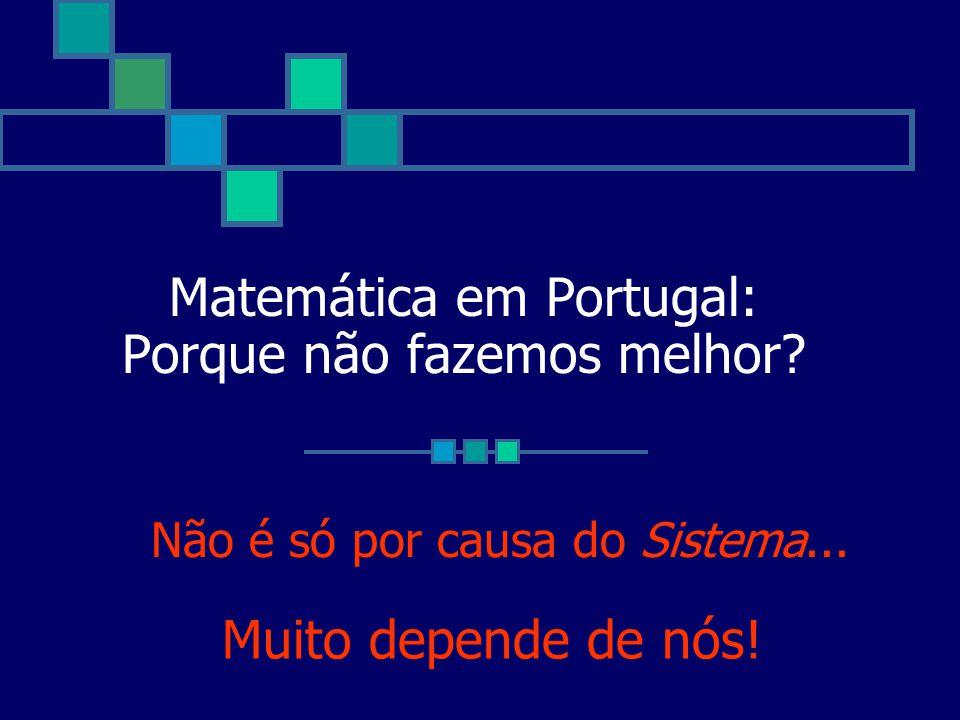 Matemática em Portugal: Porque não fazemos melhor? Não é só por causa do Sistema... Muito depende de nós!